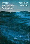 What If We Stopped Pretending - Franzen, Jonathan