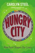 Hungry City: How Food Shapes Our Lives - Steel, Carolyn