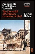 Promise Me You´ll Shoot Yourself: The Downfall of Ordinary German - Huber, Florian