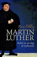 Martin Luther. Rebel in an Age of Upheaval