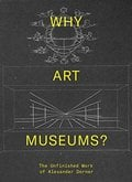 Why Art Museums?. The Unfinished Work of Alexander Dorner - AAVV