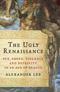 The Ugly Renaissance: Sex, Greed, Violence and Depravity in an Ag