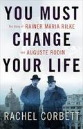You Must Change your Life. The Story of Rainer Maria Rilke and Au