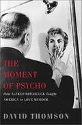 The Moment of Psycho: How Alfred Hitchcock Taught America to Love