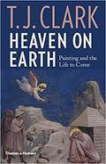 Heaven on Earth. Painting and the Life to Come - Clark, T.J.