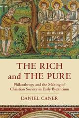 The Rich and the Pure: Philanthropy and the Making of Christian Society in Early Byzantium - Caner, Daniel