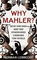 Why Mahler: How one Man and Ten Symbphonies Changed the World