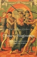 Crime and Forgiveness.Christianizing Execution in Medieval Europe - Prosperi, Adriano