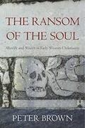 The Ransom of the Soul : Afterlife and Wealth in Early Western Ch - Brown, Peter