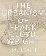The Urbanism of Frank Lloyd Wright - Levine, Neil