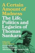 A Certain Amount of Madness. The Life, Politics & Legacies of Thomas Sankara