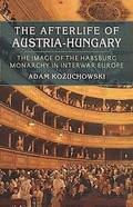 The Afterlife of Austria-Hungary: The Image of the Habsburg Monar - Kozuchowski, Adam