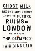 Ghost Milk: Recent Adventures Among the Future Ruins of London on