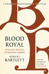 Blood Royal: Dynastic Politics in Medieval Europe - Bartlett, Robert