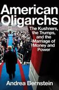 American Oligarchs: The Kushners, the Trumps, and the Marriage of - Bernstein, Andrea