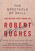 The Spectacle of Skill. Selected Writings of Robert Hughes