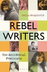 Rebel Writers: The Accidental Feminists - Brayfield, Celia