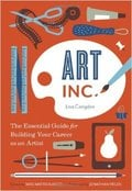 Art, Inc.: The Essential Guide for Building Your Career as an Art