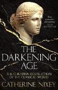 The Darkening Age: The Christian Destruction of the Classical Wor