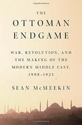 The Ottoman Endgame: War, Revolution, and the Making of the Moder