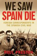 We Saw Spain Die: Foreign Correspondents in the Spanish Civil War