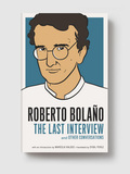 Roberto Bolaño. The Last Interview & Other Conversations -