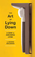The Art of Lying Down: A Guide to Horizontal Living - Brunner, Bernd