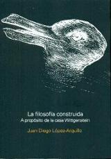 La filosofía construida. A propósito de la casa de Wittgenstein - López-Arquillo, Juan Diego