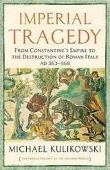 Imperial Tragedy. From Constantine´s Empire to The Destruction of Roman Italy - Kulikowski, Michael