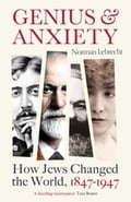 Genius and Anxiety. How Jews Changed the World, 1847-1947. - Lebrecht, Norman