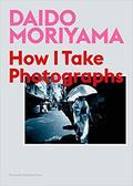Daido Moriyama: How I Take Photographs - Moriyama, Daido