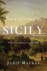 The Invention of Sicily: A Mediterranean History - MacKay, Jaime