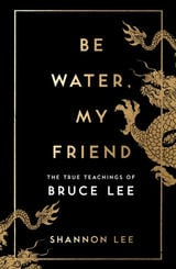 Be Water My Friend: The True Teaching Of Bruce Lee - Lee, Shannon