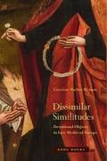 Dissimilar Similitudes: Devotional Objects in Late Medieval Europ -
