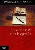 La vida no es una biografía - Quignard, Pascal