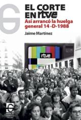 El corte en RTVE. Así arrancó la huelga general 14-D-1988 - Martínez, Jaime