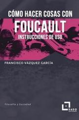 Cómo hacer cosas con Foucault. Instrucciones de uso - Vázquez García, Francisco