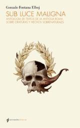 Sub Luce Maligna. Antología de textos de la Antigua Roma sobre criaturas y hechos sobrenaturales - Fontana Elboj, Gonzalo