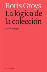 La lógica de la colección y otros ensayos - Groys, Boris