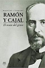 Ramón y Cajal, el ocaso de un genio - Larriba, Marcos