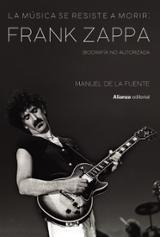 La música se resiste a morir: Frank Zappa. Biografía no autorizada - De la Fuente Soler, Manuel