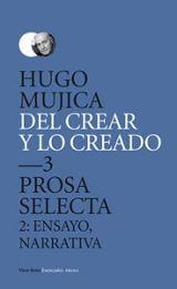 Del crear y lo creado, 3. Prosa Selecta. ensayo, narrativa - Mujica, Hugo