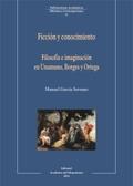 Ficción y conocimiento. Filosofía e imaginación en Unamuno, Borges y Ortega