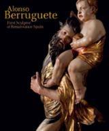 Alonso Berruguete: First Sculptor of Renaissance Spain - AAVV