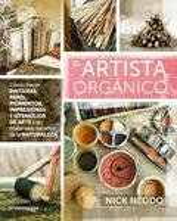 El artista orgánico. Cómo hacer pinturas, papel, pigmentos, impre - Neddo, Nick