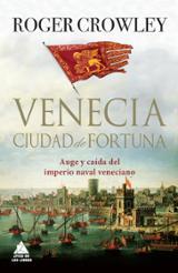 Venecia, ciudad de fortuna. Auge y caída del imperio naval veneci