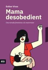 Mama desobedient - Vivas Esteve, Esther