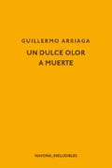 Un dulce olor a muerte - Arriaga, Guillermo