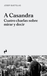 A Casandra. Cuatro charlas sobre mirar y decir - Quetglas, Josep