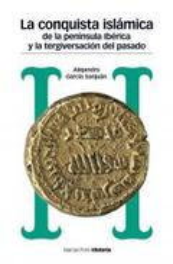Conquista islámica de la Península Ibérica y la tergiversación de - García Sanjuan, Alejandro